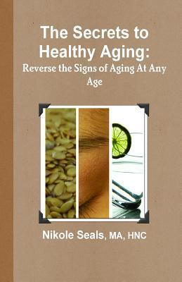 The Secrets to Healthy Aging : Reverse the Signs of Aging at Any Age