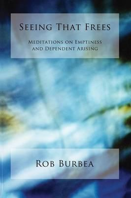 Seeing That Frees : Meditations on Emptiness and Dependent Arising
