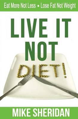 Live It Not Diet! : Eat More Not Less. Lose Fat Not Weight.