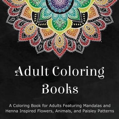 Adult Coloring Books : A Coloring Book for Adults Featuring Mandalas and Henna Inspired Flowers, Animals, and Paisley Patterns