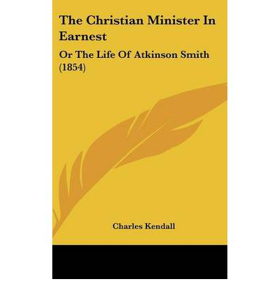 The Christian Minister In Earnest : Or The Life Of Atkinson Smith (1854)