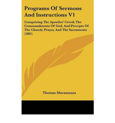 Programs of Sermons and Instructions V1 : Comprising the Apostles' Creed; The Commandments of God, and Precepts of the Church; Prayer, and the Sacraments (1881)