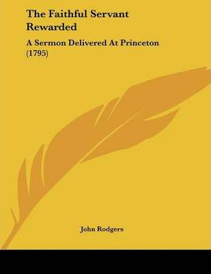 The Faithful Servant Rewarded : A Sermon Delivered at Princeton (1795)