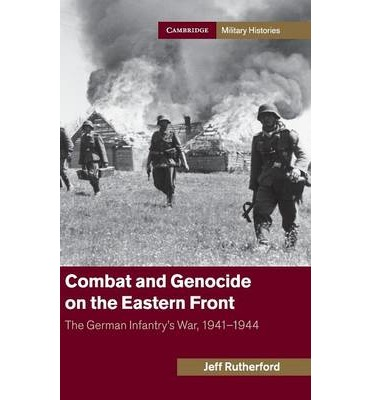 Combat and Genocide on the Eastern Front : The German Infantry's War, 1941-1944