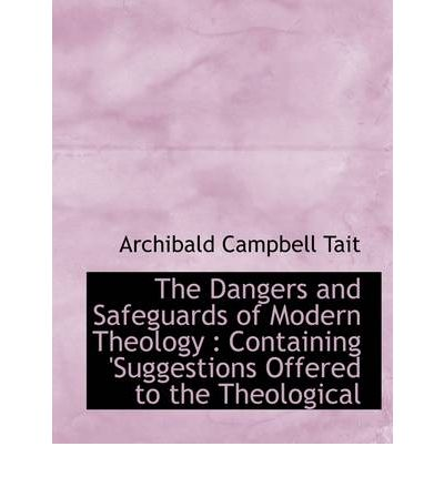 The Dangers and Safeguards of Modern Theology : Containing 'Suggestions Offered to the Theological