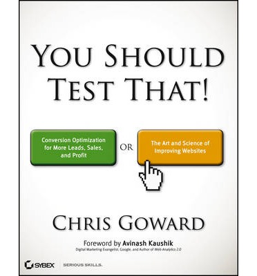 You Should Test That : Conversion Optimization for More Leads, Sales and Profit or The Art and Science of Optimized Marketing