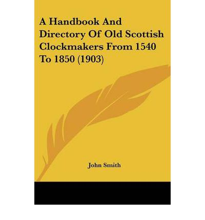 A Handbook and Directory of Old Scottish Clockmakers from 1540 to 1850 (1903)