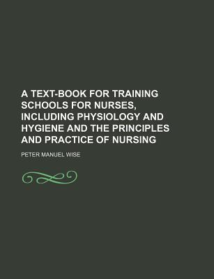 A Text-Book for Training Schools for Nurses, Including Physiology and Hygiene and the Principles and Practice of Nursing