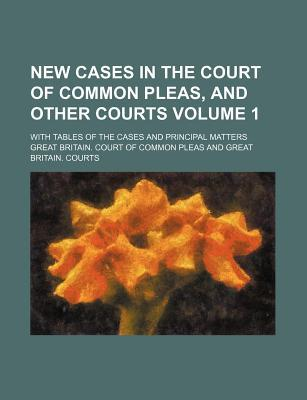 New Cases in the Court of Common Pleas, and Other Courts Volume 1; With Tables of the Cases and Principal Matters