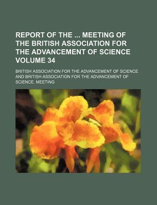 Report of the Meeting of the British Association for the Advancement of Science Volume 34