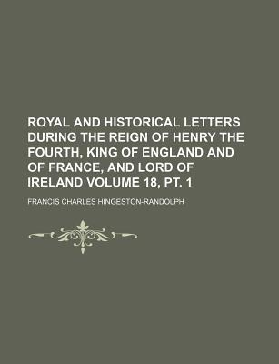 Royal and Historical Letters During the Reign of Henry the Fourth, King of England and of France, and Lord of Ireland Volume 18, PT. 1