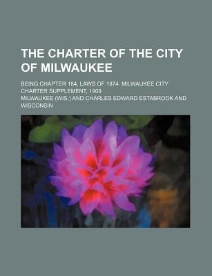 The Charter of the City of Milwaukee; Being Chapter 184, Laws of 1874. Milwaukee City Charter Supplement, 1908
