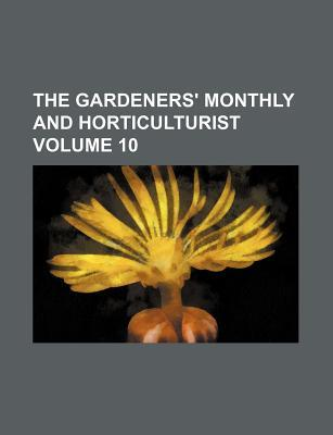 The Gardeners' Monthly and Horticulturist Volume 10