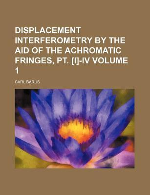 Displacement Interferometry by the Aid of the Achromatic Fringes, PT. [I]-IV Volume 1
