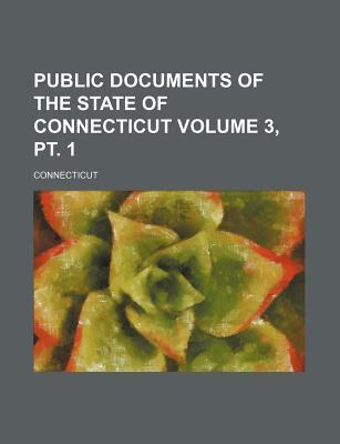 Public Documents of the State of Connecticut Volume 3, PT. 1