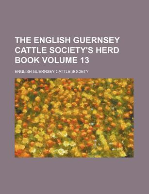 The English Guernsey Cattle Society's Herd Book Volume 13