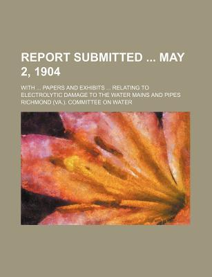 Report Submitted May 2, 1904; With Papers and Exhibits Relating to Electrolytic Damage to the Water Mains and Pipes