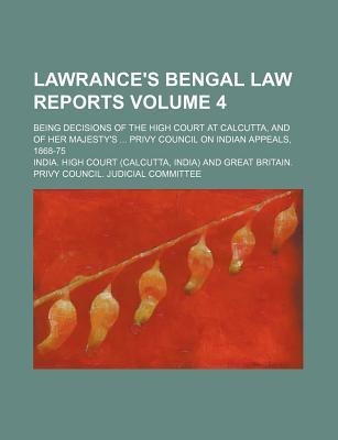 Lawrance's Bengal Law Reports Volume 4; Being Decisions of the High Court at Calcutta, and of Her Majesty's Privy Council on Indian Appeals, 1868-75