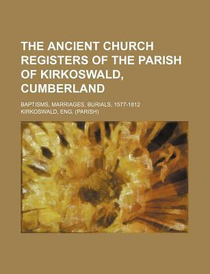 The Ancient Church Registers of the Parish of Kirkoswald, Cumberland; Baptisms, Marriages, Burials, 1577-1812