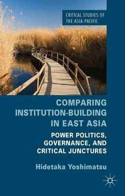 Read books online free downloads Comparing Institution-Building in East Asia : Power Politics, Governance, and Critical Junctures by Hidetaka Yoshimatsu PDB