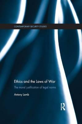 Ethics and the Laws of War : The Moral Justification of Legal Norms