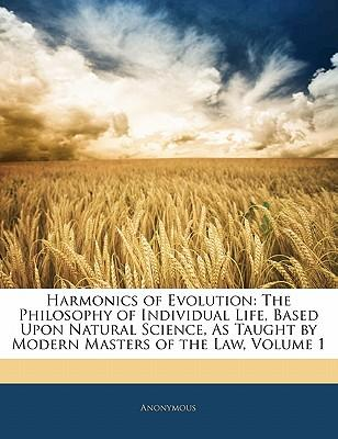 Harmonics of Evolution : The Philosophy of Individual Life, Based Upon Natural Science, as Taught by Modern Masters of the Law, Volume 1