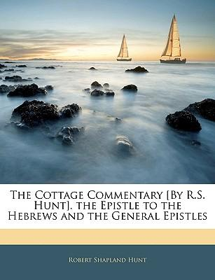 The Cottage Commentary [By R.S. Hunt]. the Epistle to the Hebrews and the General Epistles