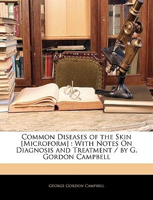 Common Diseases of the Skin [Microform] : With Notes on Diagnosis and Treatment / By G. Gordon Campbell