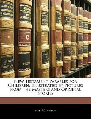 New Testament Parables for Children : Illustrated by Pictures from the Masters and Original Stories
