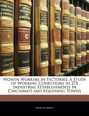 Women Workers in Factories : A Study of Working Conditions in 275 Industrial Establishments in Cincinnati and Adjoining Towns
