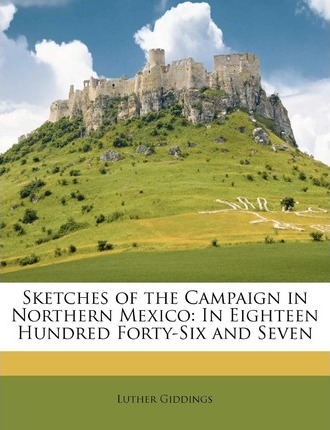 Sketches of the Campaign in Northern Mexico : In Eighteen Hundred Forty-Six and Seven