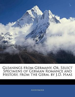 Gleanings from Germany, Or, Select Specimens of German Romance and History, from the Germ. by J.D. Haas