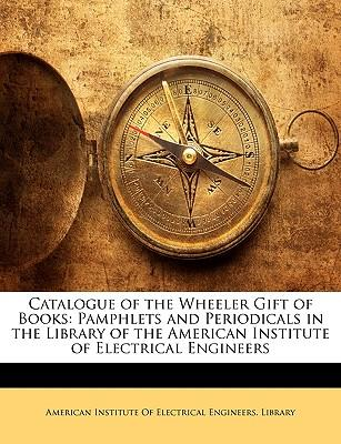 Catalogue of the Wheeler Gift of Books : Pamphlets and Periodicals in the Library of the American Institute of Electrical Engineers