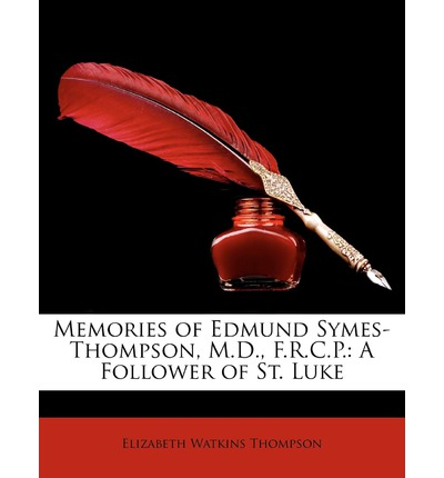 Memories of Edmund Symes-Thompson, M.D., F.R.C.P. : A Follower of St. Luke