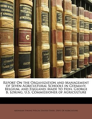 Free best seller books download Report on the Organization and Management of Seven Agricultural Schools in Germany, Belgium, and England : Made to Hon. George B. Loring, U.S. Commissioner of Agriculture PDF FB2 iBook 1146547544 by Adonijah Strong Welch