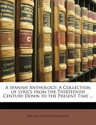 A Spanish Anthology : A Collection of Lyrics from the Thirteenth Century Down to the Present Time ...