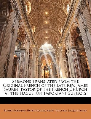Sermons Translated from the Original French of the Late REV. James Saurin, Pastor of the French Church at the Hague : On Important Subjects