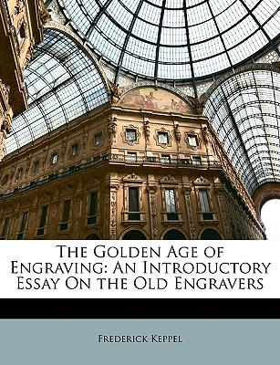 The Golden Age of Engraving : An Introductory Essay on the Old Engravers