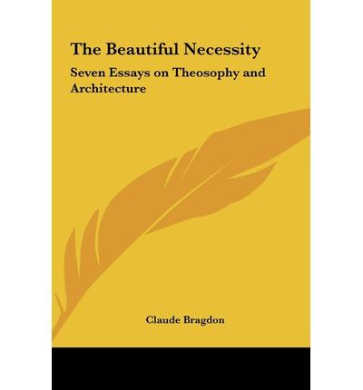 seven essays on theosophy and architecture You can read the beautiful necessity seven essays on theosophy and architecture by bragdon, claude fayette, 1866-1946 in our library for absolutely free read.