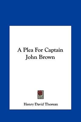 an analysis of a plea for captain john brown by henry david thoreau Henry david thoreau, frederick douglass, and harriet beecher stowe, shared  the  students analyze the early and steady attempts to abolish slavery and to  realize the  in a plea for captain john brown, thoreau reacted to the press's  con.