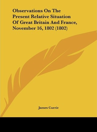 Observations on the Present Relative Situation of Great Britain and France, November 16, 1802 (1802)