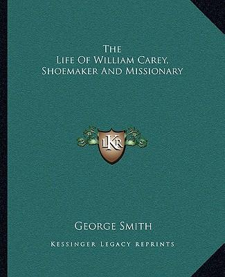 the life of william carey William carey: william carey, founder of the english baptist missionary society (1792), lifelong missionary to india, and educator whose mission at shrirampur.