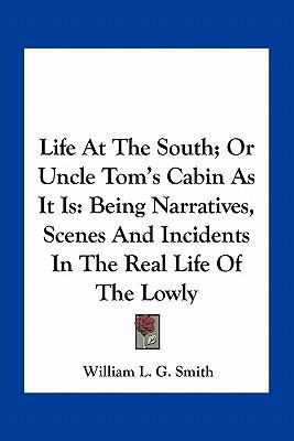 Life at the South; Or Uncle Tom's Cabin as It Is : Being Narratives, Scenes and Incidents in the Real Life of the Lowly
