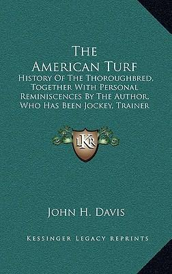 The American Turf : History of the Thoroughbred, Together with Personal Reminiscences by the Author, Who Has Been Jockey, Trainer and Owner