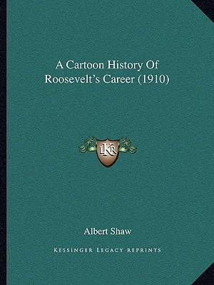 A Cartoon History of Roosevelt's Career (1910) a Cartoon History of Roosevelt's Career (1910)