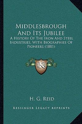 Middlesbrough and Its Jubilee : A History of the Iron and Steel Industries, with Biographies of Pioneers (1881)