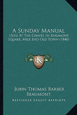 A Sunday Manual a Sunday Manual : Used at the Chapel in Beaumont Square, Mile End Old Town (18used at the Chapel in Beaumont Square, Mile End Old Town (1840) 40)