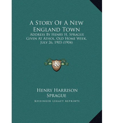A Story of a New England Town : Address by Henry H. Sprague Given at Athol, Old Home Week, July 26, 1903 (1904)