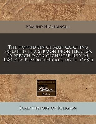 The Horrid Sin of Man-Catching Explain'd in a Sermon Upon Jer. 5, 25, 26 Preach'd at Colchester July 10, 1681 / By Edmond Hickeringill. (1681)
