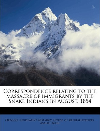 Correspondence Relating to the Massacre of Immigrants by the Snake Indians in August, 1854